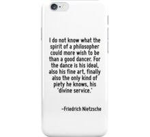 I do not know what the spirit of a philosopher could more wish to be than a good dancer. For the dance is his ideal, also his fine art, finally also the only kind of piety he knows, his 'divine servi iPhone Case/Skin