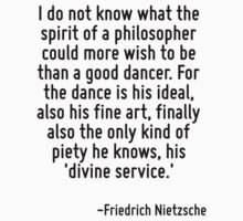 I do not know what the spirit of a philosopher could more wish to be than a good dancer. For the dance is his ideal, also his fine art, finally also the only kind of piety he knows, his 'divine servi by Quotr