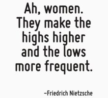Ah, women. They make the highs higher and the lows more frequent. by Quotr