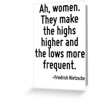 Ah, women. They make the highs higher and the lows more frequent. Greeting Card