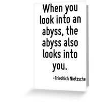 When you look into an abyss, the abyss also looks into you. Greeting Card