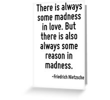 There is always some madness in love. But there is also always some reason in madness. Greeting Card