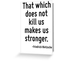 That which does not kill us makes us stronger. Greeting Card