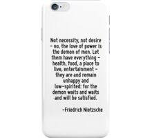 Not necessity, not desire - no, the love of power is the demon of men. Let them have everything - health, food, a place to live, entertainment - they are and remain unhappy and low-spirited: for the  iPhone Case/Skin