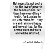 Not necessity, not desire - no, the love of power is the demon of men. Let them have everything - health, food, a place to live, entertainment - they are and remain unhappy and low-spirited: for the  Poster