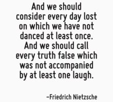 And we should consider every day lost on which we have not danced at least once. And we should call every truth false which was not accompanied by at least one laugh. by Quotr