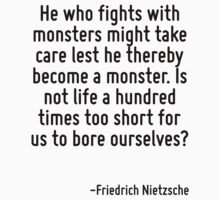 He who fights with monsters might take care lest he thereby become a monster. Is not life a hundred times too short for us to bore ourselves? by Quotr