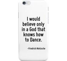 I would believe only in a God that knows how to Dance. iPhone Case/Skin
