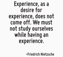 Experience, as a desire for experience, does not come off. We must not study ourselves while having an experience. by Quotr