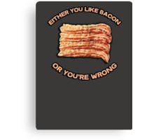 Either you like bacon, or you're wrong Canvas Print