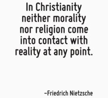 In Christianity neither morality nor religion come into contact with reality at any point. by Quotr