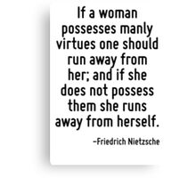 If a woman possesses manly virtues one should run away from her; and if she does not possess them she runs away from herself. Canvas Print
