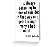 It is always consoling to think of suicide: in that way one gets through many a bad night. Greeting Card