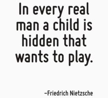 In every real man a child is hidden that wants to play. by Quotr
