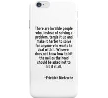 There are horrible people who, instead of solving a problem, tangle it up and make it harder to solve for anyone who wants to deal with it. Whoever does not know how to hit the nail on the head shoul iPhone Case/Skin