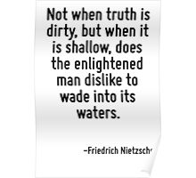 Not when truth is dirty, but when it is shallow, does the enlightened man dislike to wade into its waters. Poster