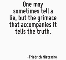 One may sometimes tell a lie, but the grimace that accompanies it tells the truth. by Quotr