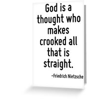 God is a thought who makes crooked all that is straight. Greeting Card
