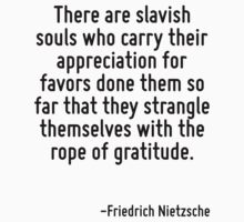 There are slavish souls who carry their appreciation for favors done them so far that they strangle themselves with the rope of gratitude. by Quotr