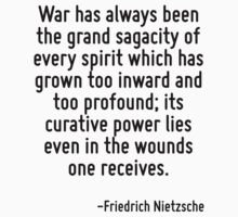 War has always been the grand sagacity of every spirit which has grown too inward and too profound; its curative power lies even in the wounds one receives. by Quotr