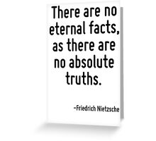 There are no eternal facts, as there are no absolute truths. Greeting Card