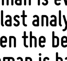 In the last analysis, even the best man is evil: in the last analysis, even the best woman is bad. Sticker
