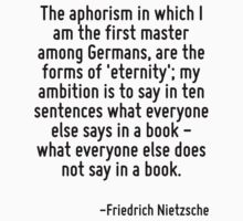 The aphorism in which I am the first master among Germans, are the forms of 'eternity'; my ambition is to say in ten sentences what everyone else says in a book - what everyone else does not say in a by Quotr