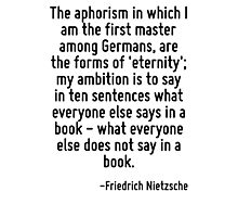 The aphorism in which I am the first master among Germans, are the forms of 'eternity'; my ambition is to say in ten sentences what everyone else says in a book - what everyone else does not say in a Photographic Print
