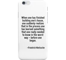 When one has finished building one's house, one suddenly realizes that in the process one has learned something that one really needed to know in the worst way - before one began. iPhone Case/Skin