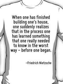 When one has finished building one's house, one suddenly realizes that in the process one has learned something that one really needed to know in the worst way - before one began. T-Shirt