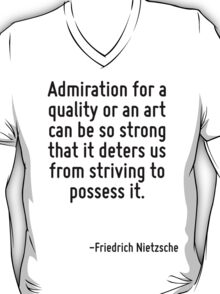 Admiration for a quality or an art can be so strong that it deters us from striving to possess it. T-Shirt