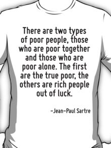 There are two types of poor people, those who are poor together and those who are poor alone. The first are the true poor, the others are rich people out of luck. T-Shirt