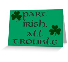 Part Irish, All Trouble Greeting Card