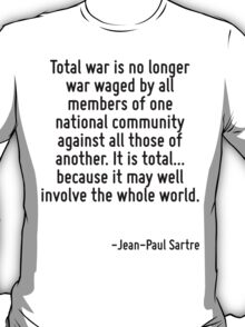 Total war is no longer war waged by all members of one national community against all those of another. It is total... because it may well involve the whole world. T-Shirt