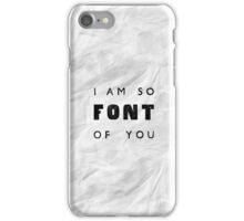 I am so FONT of you. iPhone Case/Skin