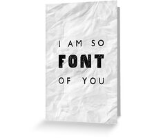 I am so FONT of you. Greeting Card