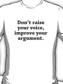 Don't Raise Your Voice, Improve Your Argument T-Shirt