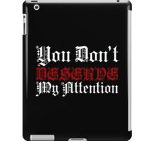You Don't Deserve My Attention iPad Case/Skin