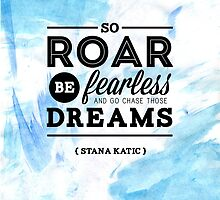 """So roar, be fearless, and go chase those dreams."" - Stana Katic by Michelle Jung"