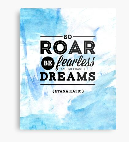 """So roar, be fearless, and go chase those dreams."" - Stana Katic Metal Print"