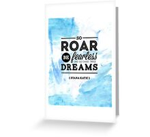 """So roar, be fearless, and go chase those dreams."" - Stana Katic Greeting Card"