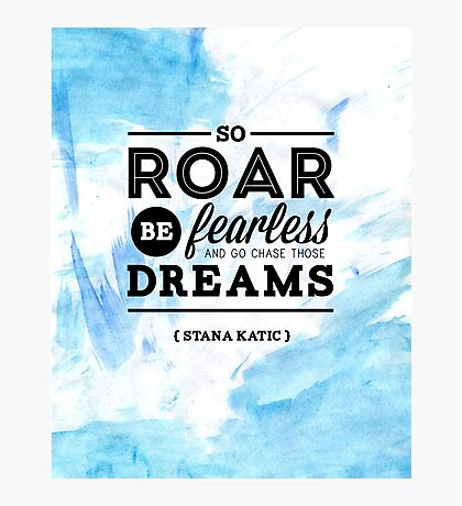 """So roar, be fearless, and go chase those dreams."" - Stana Katic Photographic Print"