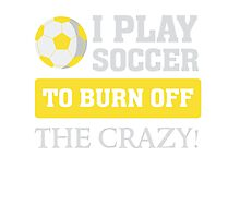 I play soccer to burn off the crazy - Funny T Shirt Photographic Print