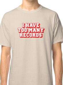 I Have Too Many Records Classic T-Shirt