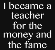 I Became A Teacher For The Money And The Fame by DesignFactoryD