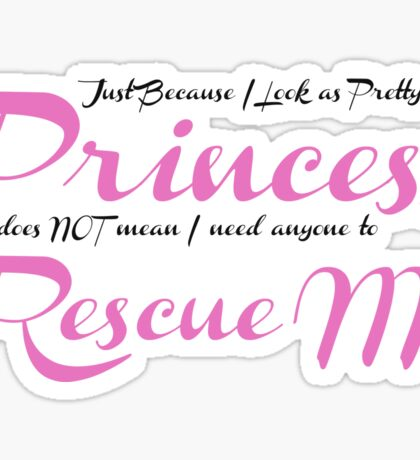 Just because I look as pretty as a Princess does Not mean I need anyone to Rescue Me Sticker