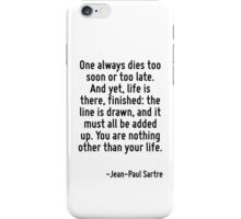One always dies too soon or too late. And yet, life is there, finished: the line is drawn, and it must all be added up. You are nothing other than your life. iPhone Case/Skin