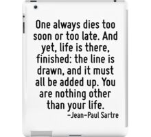 One always dies too soon or too late. And yet, life is there, finished: the line is drawn, and it must all be added up. You are nothing other than your life. iPad Case/Skin