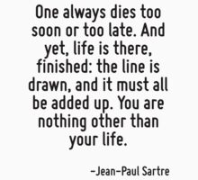 One always dies too soon or too late. And yet, life is there, finished: the line is drawn, and it must all be added up. You are nothing other than your life. by Quotr
