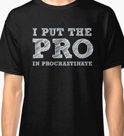 I put the PRO in Procrastinate - Funny Humor Shirt Classic T-Shirt